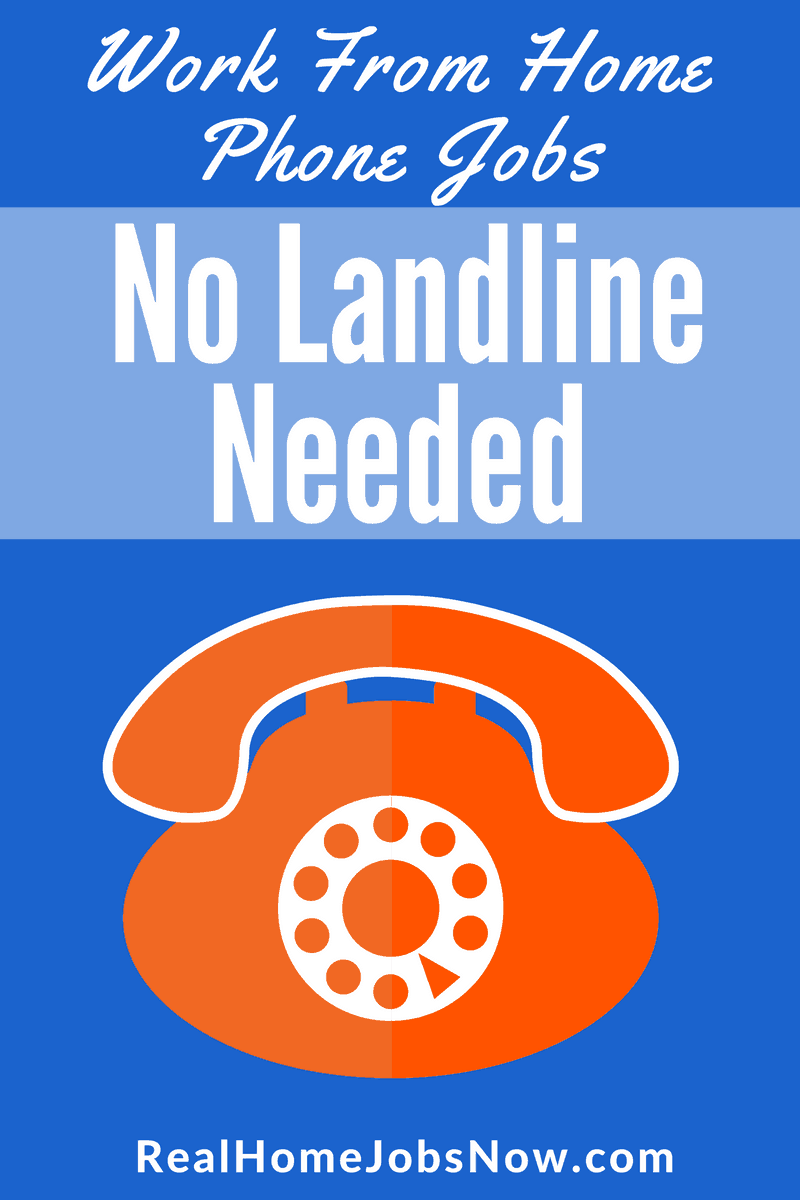 Work From Home No Landline. If you want a work from home phone job, but you don't have or want a landline phone, you're in the right place! This list of 20 companies will give you options to work from home with your cell phone or your internet connection.